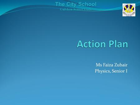 Ms Faiza Zubair Physics, Senior I The City School Gulshan Senior Girls.