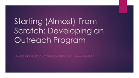 Starting (Almost) From Scratch: Developing an Outreach Program JAMIE E. BRASS, PSY.D.; COLBY POMEROY, B.S.; JOANN LANE, B.S.
