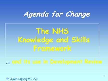 1 The NHS Knowledge and Skills Framework © Crown Copyright 2003 Agenda for Change … and its use in Development Review.