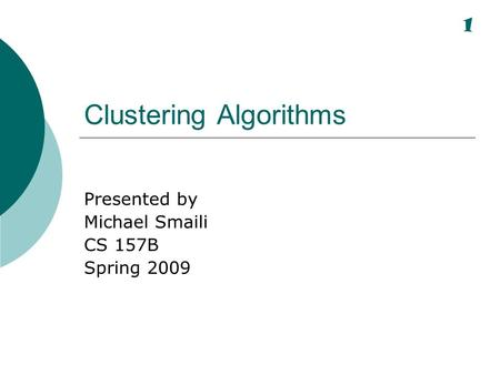 Clustering Algorithms Presented by Michael Smaili CS 157B Spring 2009 1.