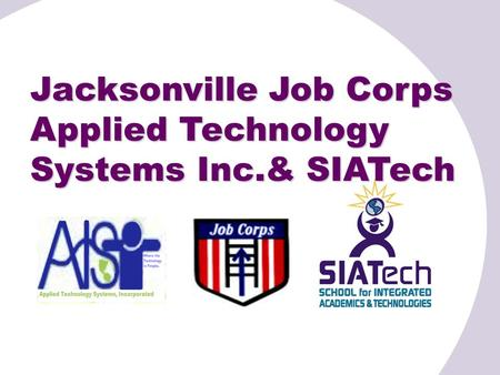 Jacksonville Job Corps Applied Technology Systems Inc.& SIATech.