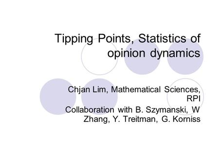 Tipping Points, Statistics of opinion dynamics Chjan Lim, Mathematical Sciences, RPI Collaboration with B. Szymanski, W Zhang, Y. Treitman, G. Korniss.