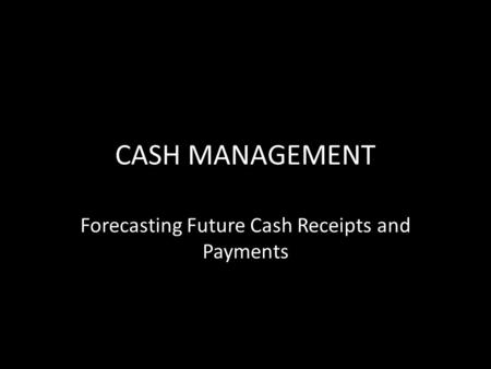 CASH MANAGEMENT Forecasting Future Cash Receipts and Payments.