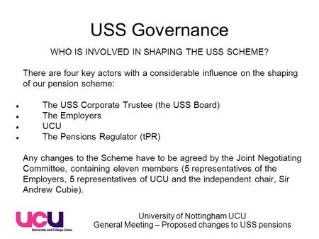 University of Nottingham UCU General Meeting – Proposed changes to USS pensions USS Governance WHO IS INVOLVED IN SHAPING THE USS SCHEME? There are four.