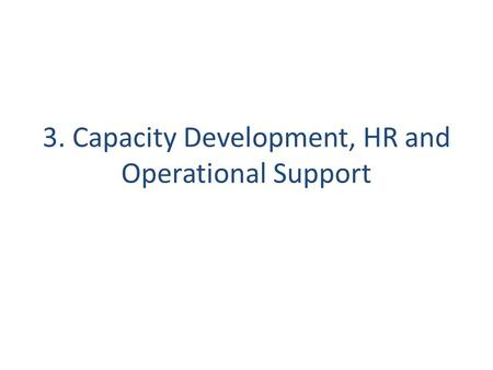 3. Capacity Development, HR and Operational Support.