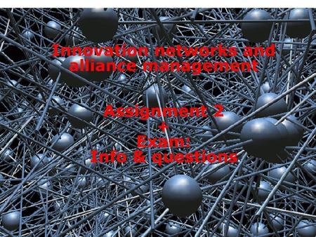1 Innovation networks and alliance management Assignment 2 + Exam: Info & questions.