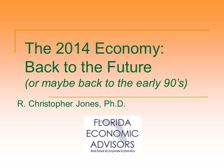 The 2014 Economy: Back to the Future (or maybe back to the early 90's) R. Christopher Jones, Ph.D.