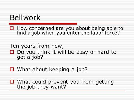 Bellwork  How concerned are you about being able to find a job when you enter the labor force? Ten years from now,  Do you think it will be easy or hard.