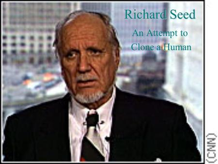 Richard Seed An Attempt to Clone a Human Who Is Dr. Richard Seed? Holds a Ph.D. in physics from Harvard Made his first mark in the field of reproductive.