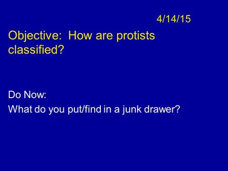4/14/15 Objective: How are protists classified? Do Now: What do you put/find in a junk drawer?