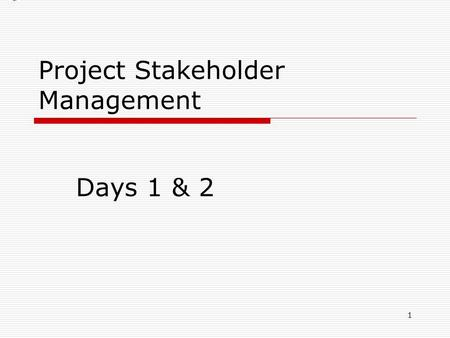 Project Stakeholder Management Days 1 & 2 1. What is a stakeholder?  Anyone with a vested interest in the outcome of the project whether positive or.