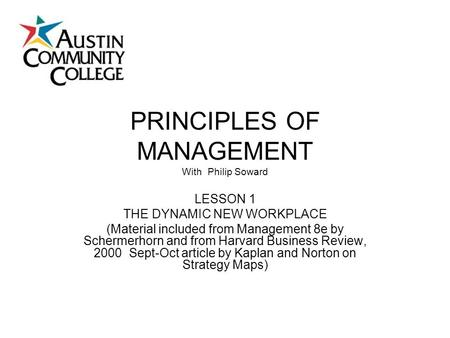 PRINCIPLES OF MANAGEMENT With Philip Soward LESSON 1 THE DYNAMIC NEW WORKPLACE (Material included from Management 8e by Schermerhorn and from Harvard Business.