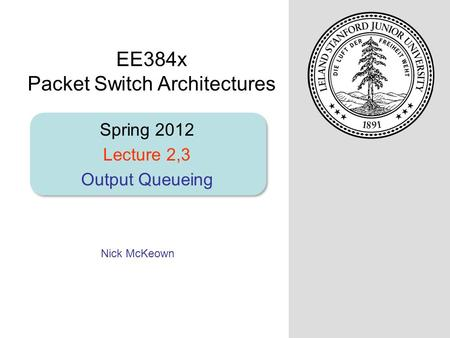 Nick McKeown Spring 2012 Lecture 2,3 Output Queueing EE384x Packet Switch Architectures.