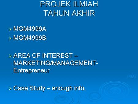 PROJEK ILMIAH TAHUN AKHIR  MGM4999A  MGM4999B  AREA OF INTEREST – MARKETING/MANAGEMENT- Entrepreneur  Case Study – enough info.