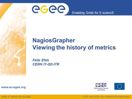 EGEE-II INFSO-RI-031688 Enabling Grids for E-sciencE www.eu-egee.org EGEE and gLite are registered trademarks NagiosGrapher Viewing the history of metrics.