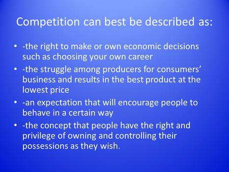 Competition can best be described as: -the right to make or own economic decisions such as choosing your own career -the struggle among producers for consumers'