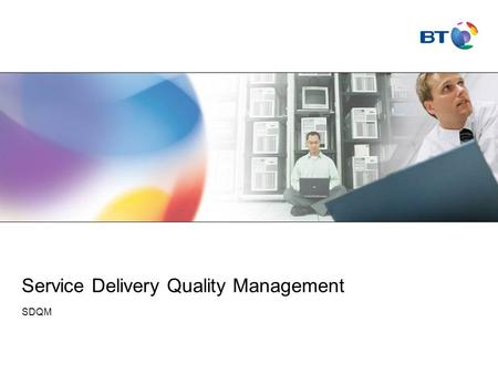 Service Delivery Quality Management SDQM. © British Telecommunications plc Agenda Intro / Why do we need to further define Quality check standards? What.