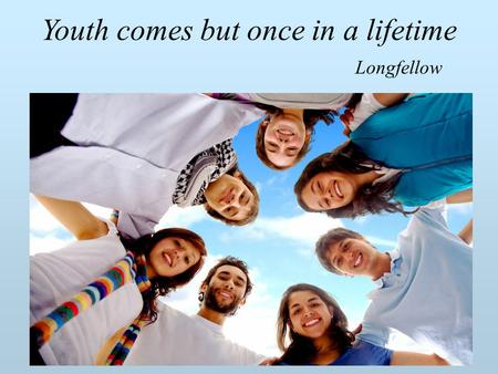 Youth comes but once in a lifetime Longfellow. Видео.