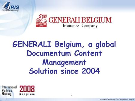 I.R.I.S. © 2006, All rights reserved 1 GENERALI Belgium, a global Documentum Content Management Solution since 2004.