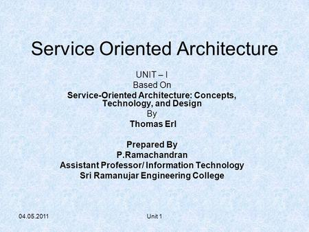 04.05.2011Unit 1 <strong>Service</strong> <strong>Oriented</strong> <strong>Architecture</strong> UNIT – I Based On <strong>Service</strong>-<strong>Oriented</strong> <strong>Architecture</strong>: Concepts, Technology, and Design By Thomas Erl Prepared.