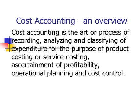 Cost Accounting - an overview Cost accounting is the art or process of recording, analyzing and classifying of expenditure for the purpose of product costing.