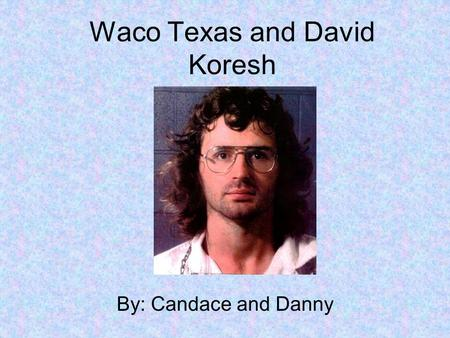 Waco Texas and David Koresh By: Candace and Danny.