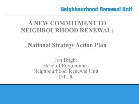 A NEW COMMITMENT TO NEIGHBOURHOOD RENEWAL: National Strategy Action Plan Jon Bright Head of Programmes Neighbourhood Renewal Unit DTLR.