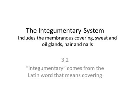 "The Integumentary System Includes the membranous covering, sweat and oil glands, hair and nails 3.2 ""integumentary"" comes from the Latin word that means."
