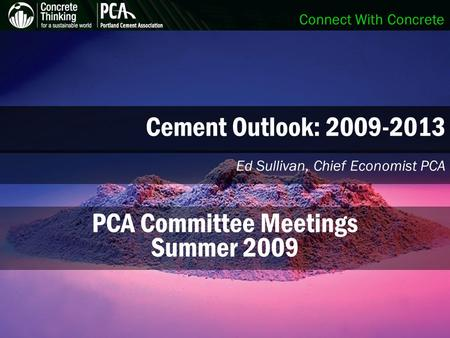 Connect With Concrete Cement Outlook: 2009-2013 Ed Sullivan, Chief Economist PCA PCA Committee Meetings Summer 2009.