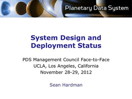 System Design and Deployment Status PDS Management Council Face-to-Face UCLA, Los Angeles, California November 28-29, 2012 Sean Hardman.