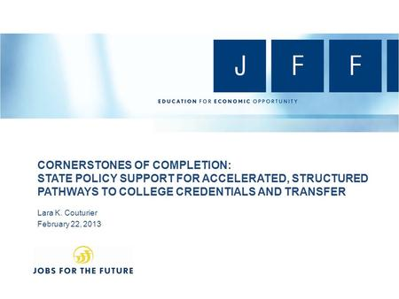 CORNERSTONES OF COMPLETION: STATE POLICY SUPPORT FOR ACCELERATED, STRUCTURED PATHWAYS TO COLLEGE CREDENTIALS AND TRANSFER Lara K. Couturier February 22,