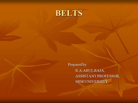 BELTS Prepared by R.A.ARUL RAJA, ASSISTANT PROFESSOR, SRM UNIVERSITY.