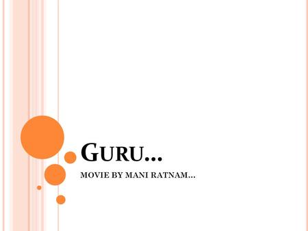 G URU … MOVIE BY MANI RATNAM…. G URU ?? Hindi word which means: A teacher …. Important facts to be noted: Not highly educated. But has his own vision.