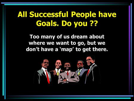 Too many of us dream about where we want to go, but we don't have a 'map' to get there. All Successful People have Goals. Do you ??