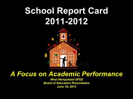 School Report Card 2011-2012 A Focus on Academic Performance West Hempstead UFSD Board of Education Presentation June 18, 2013.