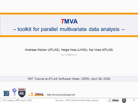 1 PAT meeting, CERN, April 5, 2006 Kai Voss – TMVA Toolkit for MultiVariate Analysis TMVA – toolkit for parallel multivariate data analysis – Andreas Höcker.