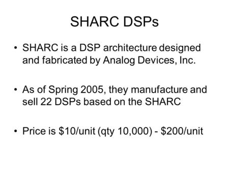 SHARC DSPs SHARC is a DSP architecture designed and fabricated by Analog Devices, Inc. As of Spring 2005, they manufacture and sell 22 DSPs based on the.