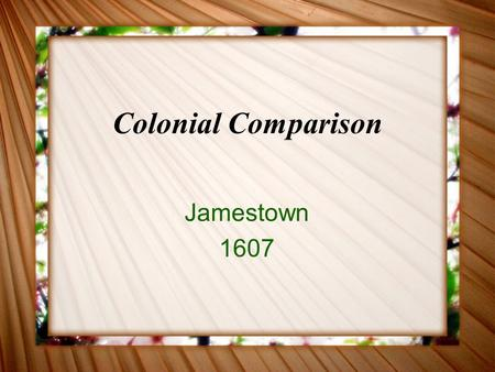 Colonial Comparison Jamestown 1607. Who? Why? English colonists Sponsored by Virginia Company Wanted profitable colony.