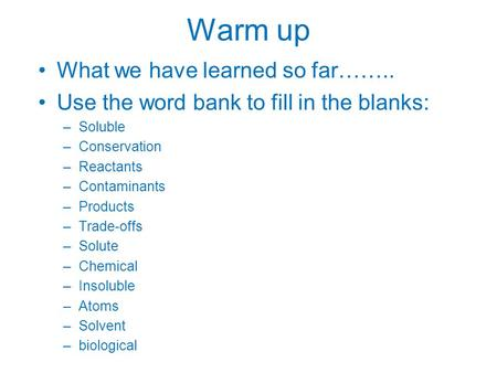 Warm up What we have learned so far…….. Use the word bank to fill in the blanks: –Soluble –Conservation –Reactants –Contaminants –Products –Trade-offs.