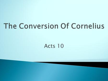 Acts 10. Who Was Cornelius?  Cornelius was a man of Caesarea.  He was a Centurion verse 1.  He was a devout man.  Feared God with all of his household.
