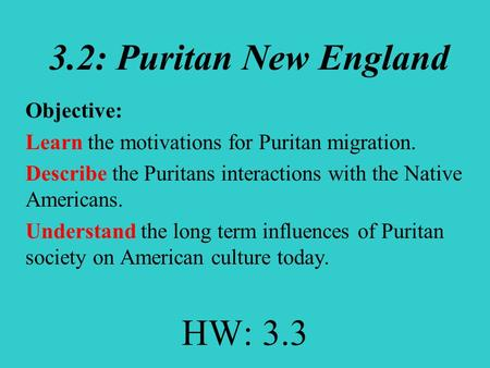3.2: Puritan New England Objective: Learn the motivations for Puritan migration. Describe the Puritans interactions with the Native Americans. Understand.