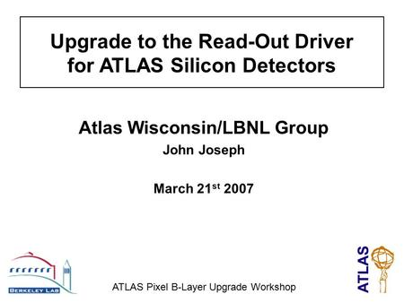 Upgrade to the Read-Out Driver for ATLAS Silicon Detectors Atlas Wisconsin/LBNL Group John Joseph March 21 st 2007 ATLAS Pixel B-Layer Upgrade Workshop.