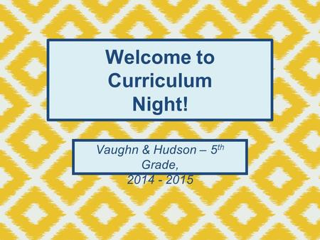 Welcome to Curriculum Night! Vaughn & Hudson – 5 th Grade, 2014 - 2015.