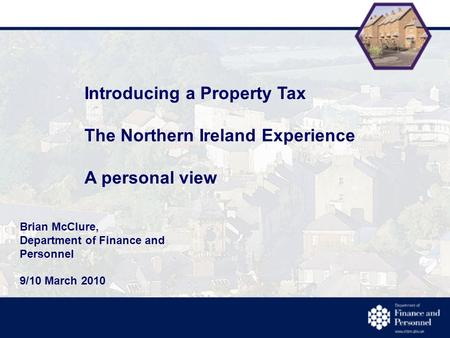 Introducing a Property Tax The Northern Ireland Experience A personal view Brian McClure, Department of Finance and Personnel 9/10 March 2010.