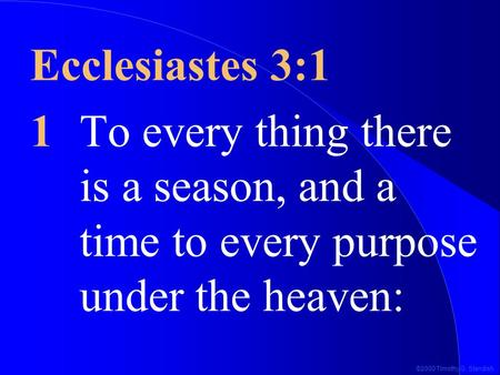 ©2000 Timothy G. Standish Ecclesiastes 3:1 1To every thing there is a season, and a time to every purpose under the heaven: