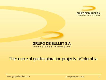 15 September 2009 1 www.grupodebullet.com The source of gold exploration projects in Colombia.