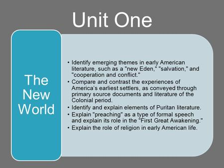 Unit One Identify emerging themes in early American literature, such as a new Eden, salvation, and cooperation and conflict. Compare and contrast.