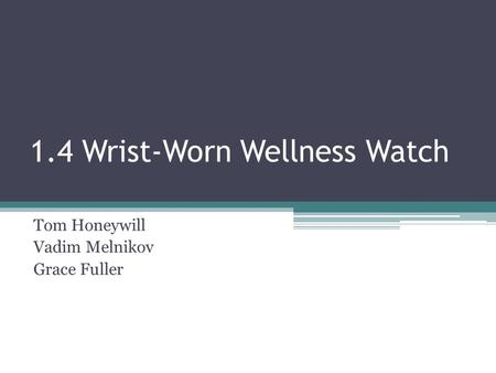 1.4 Wrist-Worn Wellness Watch Tom Honeywill Vadim Melnikov Grace Fuller.