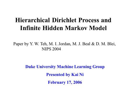 Hierarchical Dirichlet Process and Infinite Hidden Markov Model Duke University Machine Learning Group Presented by Kai Ni February 17, 2006 Paper by Y.