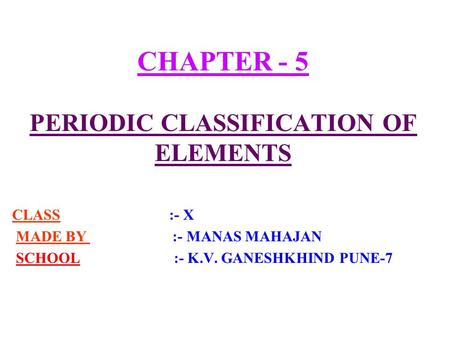 CHAPTER - 5 PERIODIC CLASSIFICATION OF ELEMENTS CLASS :- X MADE BY :- MANAS MAHAJAN SCHOOL :- K.V. GANESHKHIND PUNE-7.